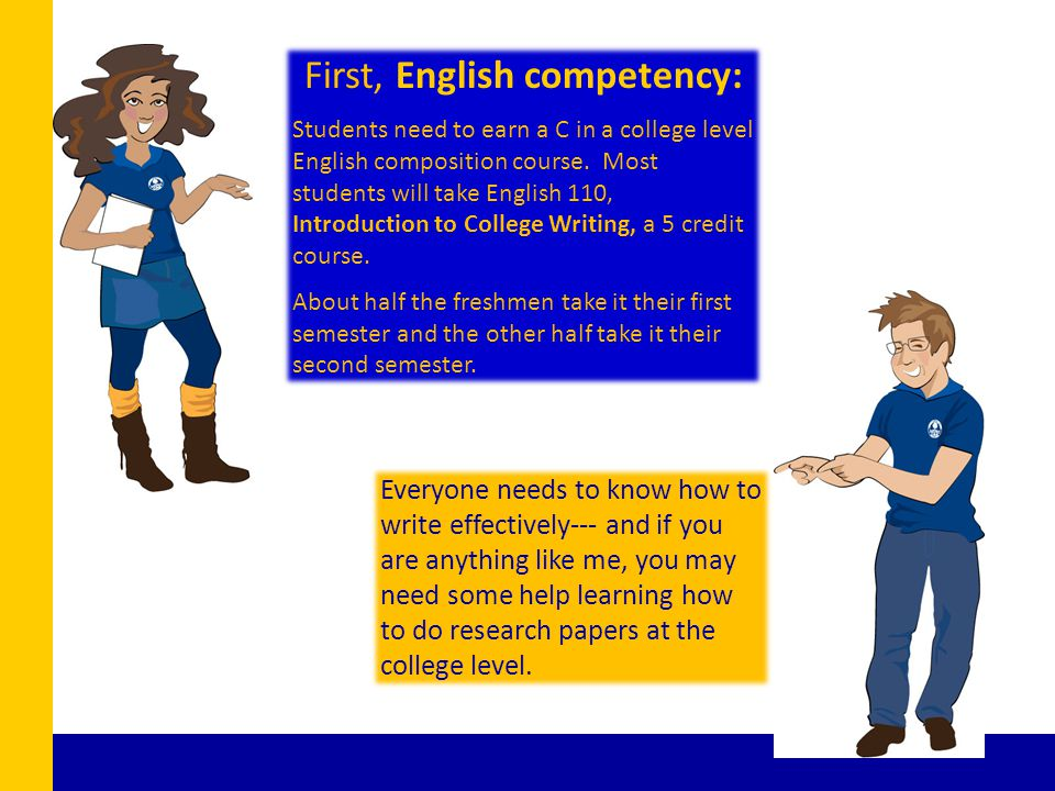 First, English competency: Students need to earn a C in a college level English composition course. Most students will take English 110, Introduction