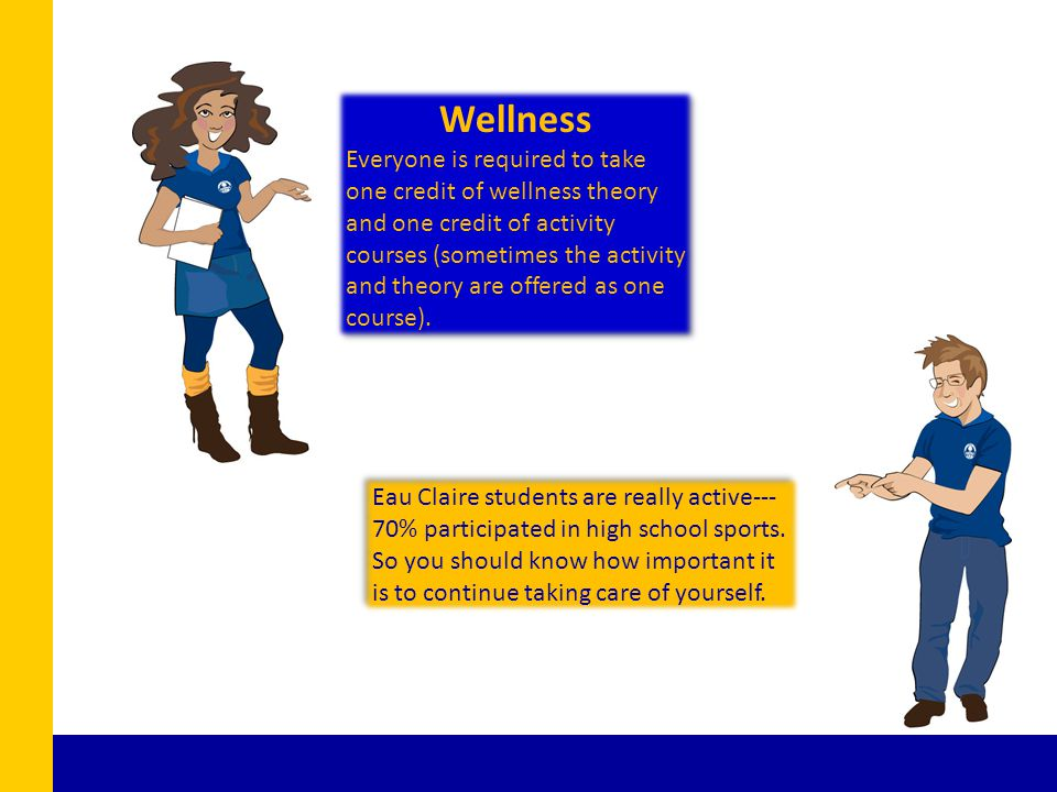 Eau Claire students are really active--- 70% participated in high school sports. So you should know how important it is to continue taking care of you