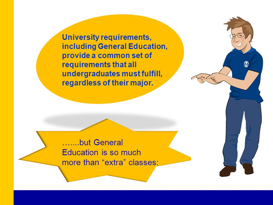 University requirements, including General Education, provide a common set of requirements that all undergraduates must fulfill, regardless of their m