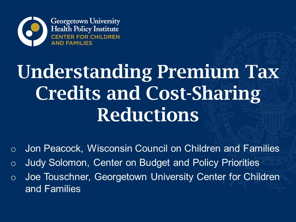 Agenda o Coverage overview o Premium tax credits o Eligibility o Amount o Cost-sharing o Actuarial value o Cost-sharing reductions 1