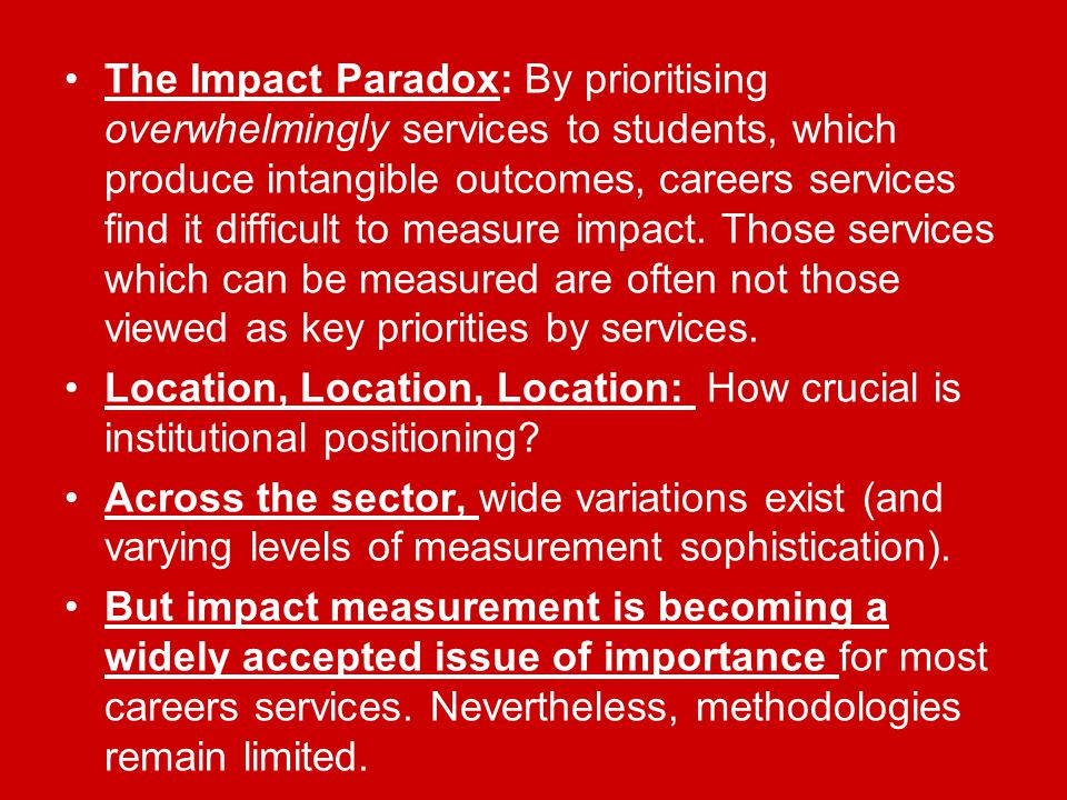 The Impact Paradox: By prioritising overwhelmingly services to students, which produce intangible outcomes, careers services find it difficult to measure impact.