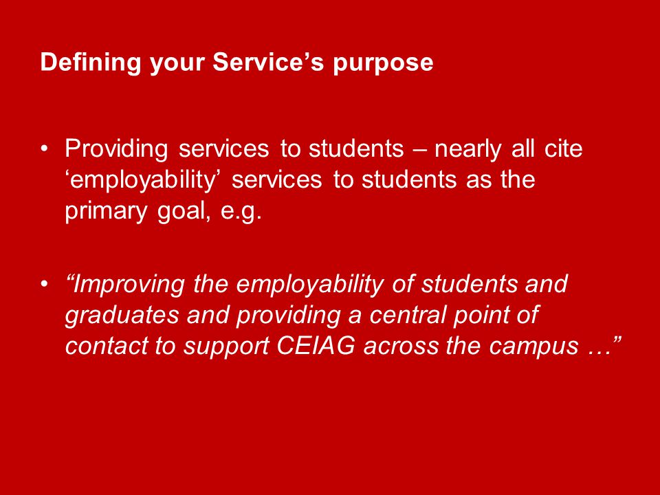 Defining your Services purpose Providing services to students – nearly all cite employability services to students as the primary goal, e.g.
