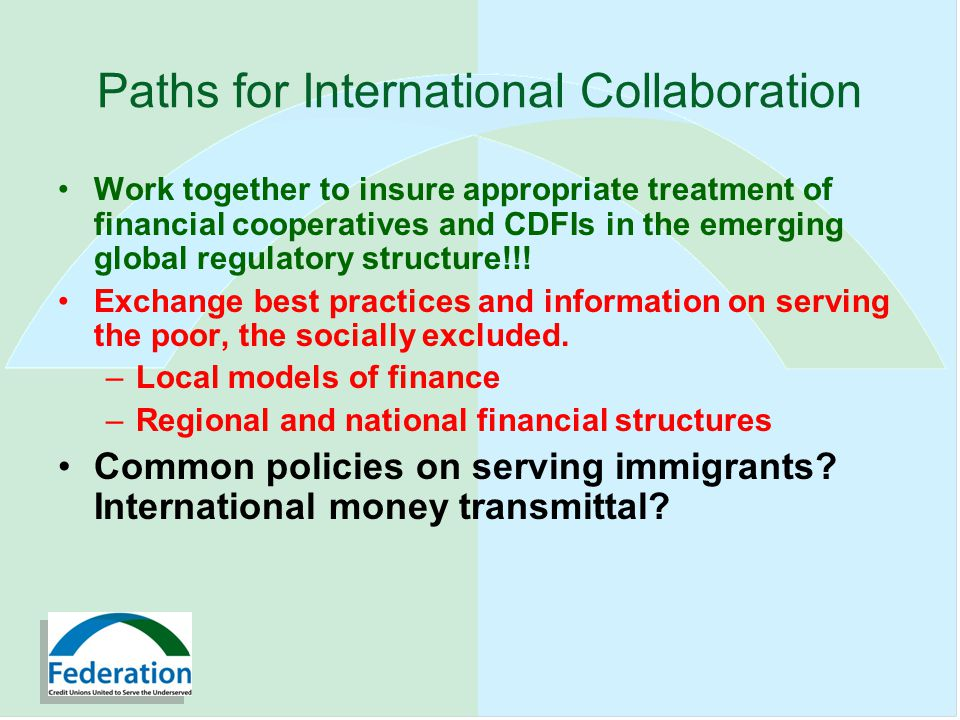 Paths for International Collaboration Work together to insure appropriate treatment of financial cooperatives and CDFIs in the emerging global regulatory structure!!.