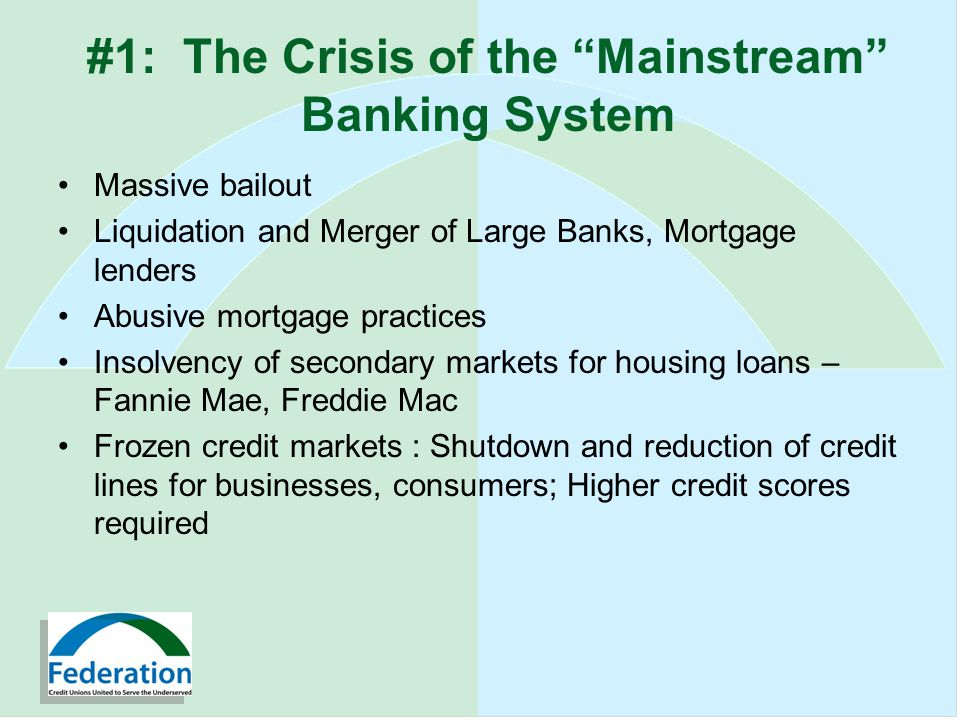 #1: The Crisis of the Mainstream Banking System Massive bailout Liquidation and Merger of Large Banks, Mortgage lenders Abusive mortgage practices Insolvency of secondary markets for housing loans – Fannie Mae, Freddie Mac Frozen credit markets : Shutdown and reduction of credit lines for businesses, consumers; Higher credit scores required