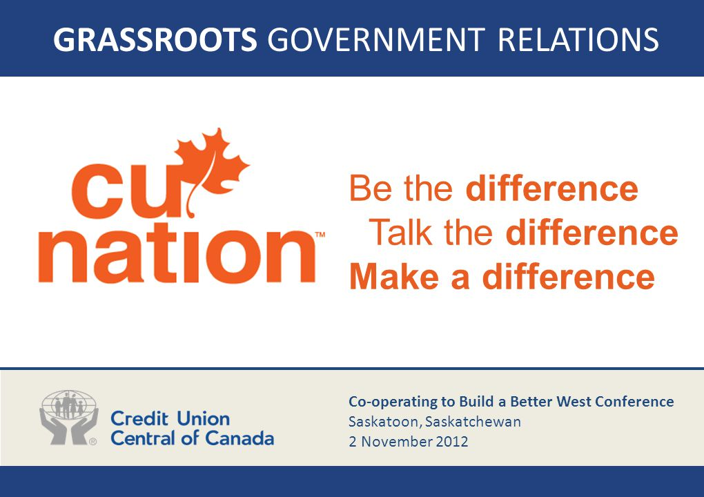 GRASSROOTS GOVERNMENT RELATIONS Be the difference Talk the difference Make a difference Co-operating to Build a Better West Conference Saskatoon, Sask