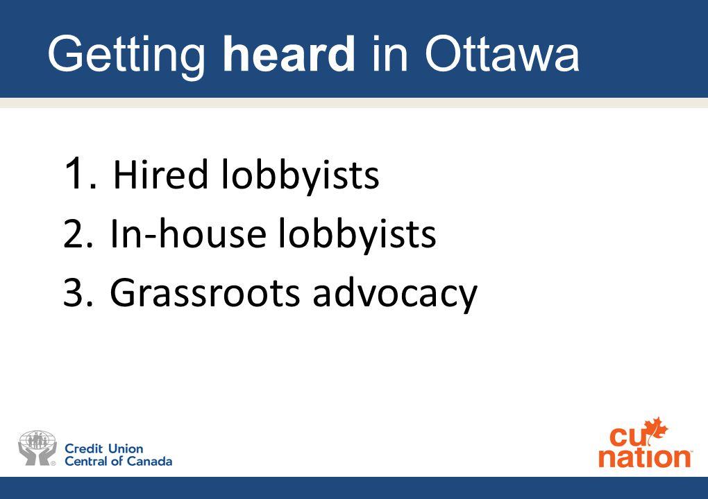 Getting heard in Ottawa 1. Hired lobbyists 2. In-house lobbyists 3. Grassroots advocacy