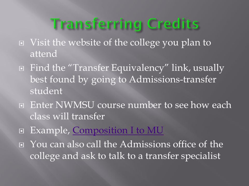 Visit the website of the college you plan to attend Find the Transfer Equivalency link, usually best found by going to Admissions-transfer student Enter NWMSU course number to see how each class will transfer Example, Composition I to MUComposition I to MU You can also call the Admissions office of the college and ask to talk to a transfer specialist