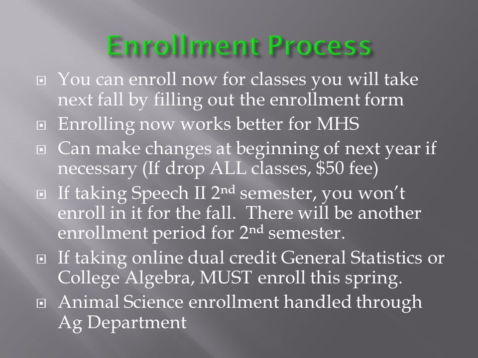 You can enroll now for classes you will take next fall by filling out the enrollment form Enrolling now works better for MHS Can make changes at beginning of next year if necessary (If drop ALL classes, $50 fee) If taking Speech II 2 nd semester, you wont enroll in it for the fall.