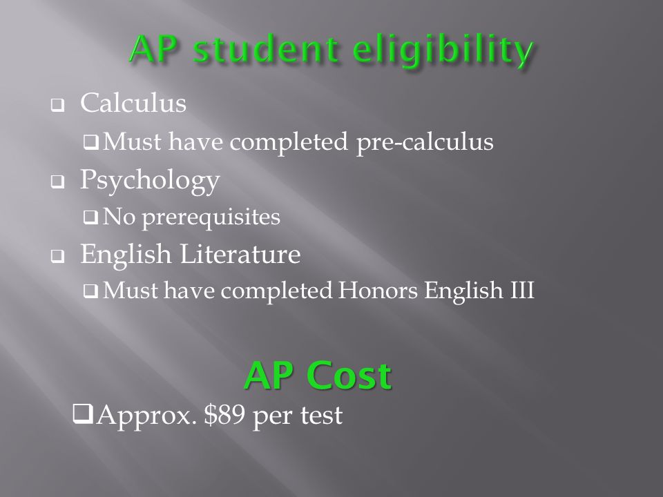 Calculus Must have completed pre-calculus Psychology No prerequisites English Literature Must have completed Honors English III AP Cost Approx.