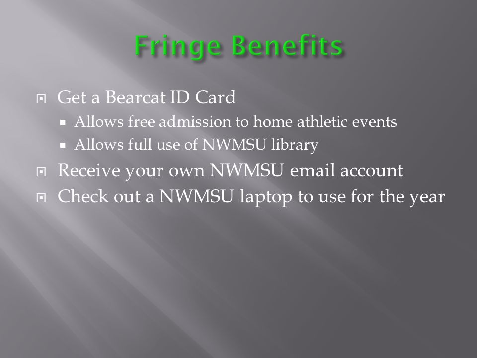 Get a Bearcat ID Card Allows free admission to home athletic events Allows full use of NWMSU library Receive your own NWMSU email account Check out a NWMSU laptop to use for the year