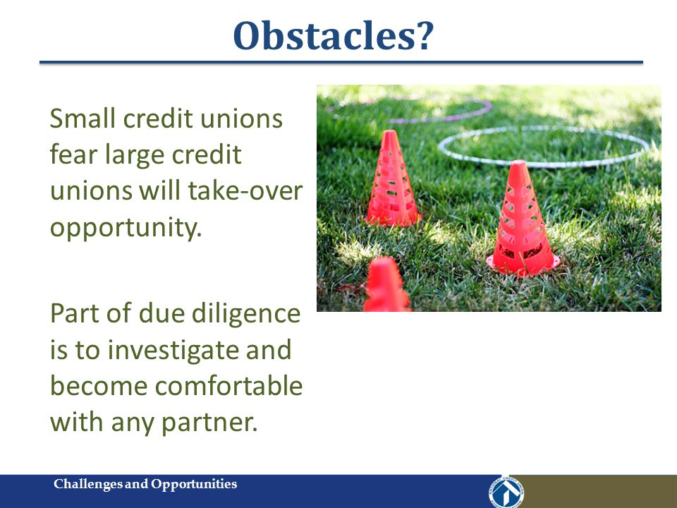 Obstacles? Small credit unions fear large credit unions will take-over opportunity. Part of due diligence is to investigate and become comfortable wit