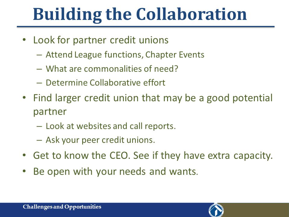 Building the Collaboration Look for partner credit unions – Attend League functions, Chapter Events – What are commonalities of need.