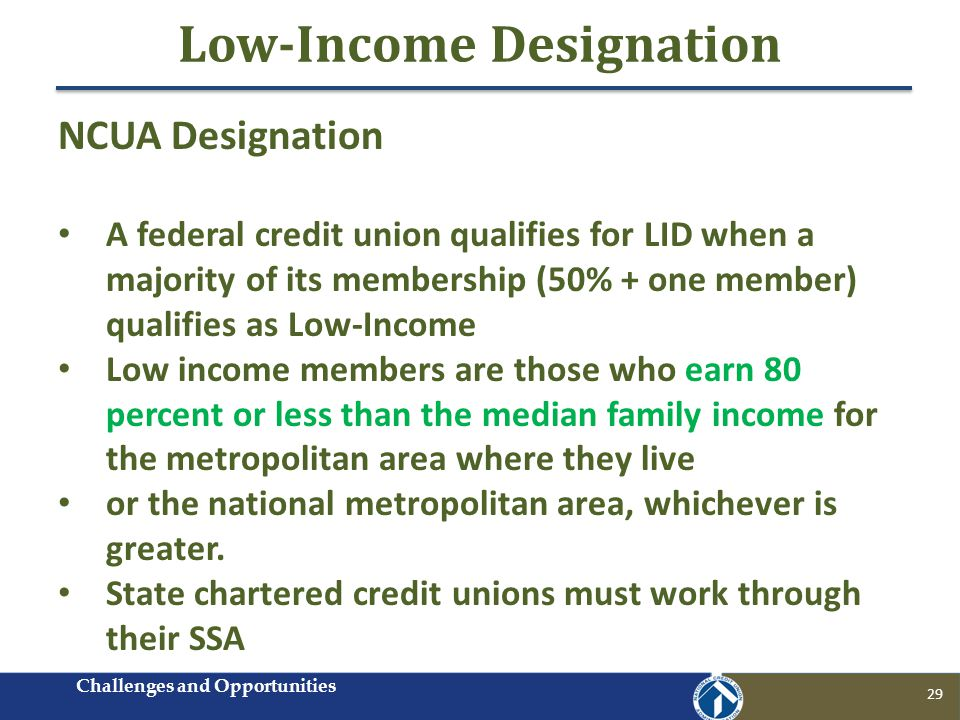 Low-Income Designation 29 NCUA Designation A federal credit union qualifies for LID when a majority of its membership (50% + one member) qualifies as