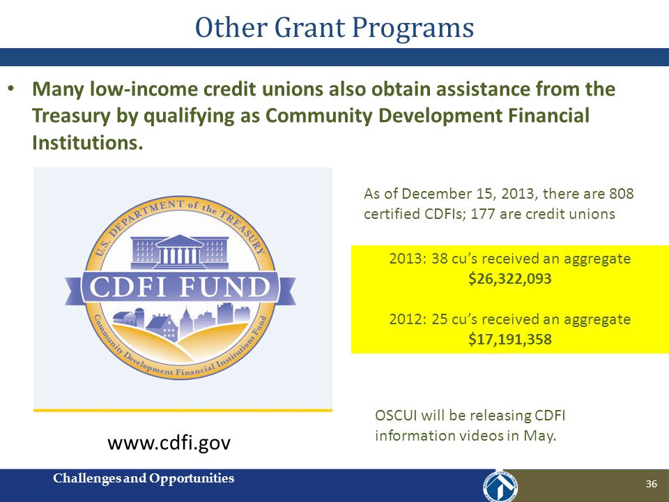 Other Grant Programs Many low-income credit unions also obtain assistance from the Treasury by qualifying as Community Development Financial Institutions.