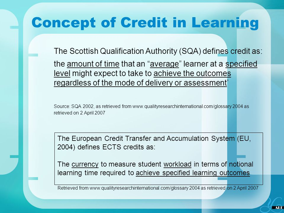 Concept of Credit in Learning The Scottish Qualification Authority (SQA) defines credit as: the amount of time that an average learner at a specified