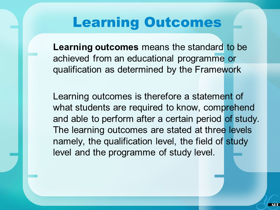 Learning Outcomes Learning outcomes means the standard to be achieved from an educational programme or qualification as determined by the Framework Le