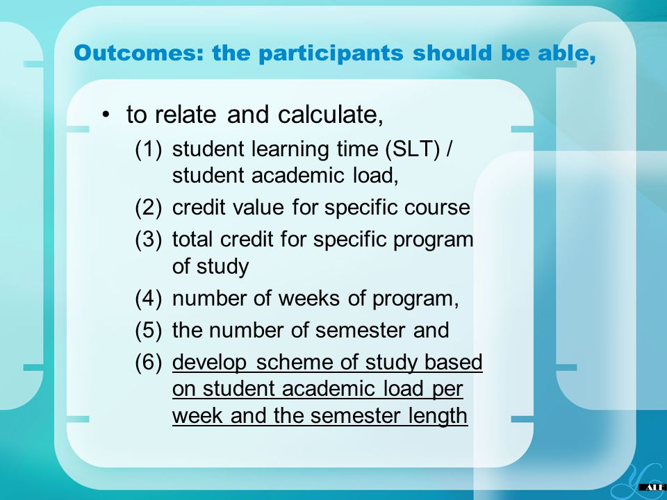 Outcomes: the participants should be able, to relate and calculate, (1)student learning time (SLT) / student academic load, (2)credit value for specif