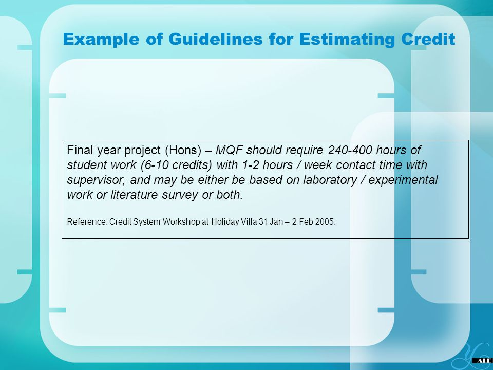 Example of Guidelines for Estimating Credit Final year project (Hons) – MQF should require 240-400 hours of student work (6-10 credits) with 1-2 hours