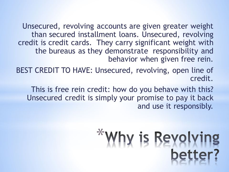 Unsecured, revolving accounts are given greater weight than secured installment loans.