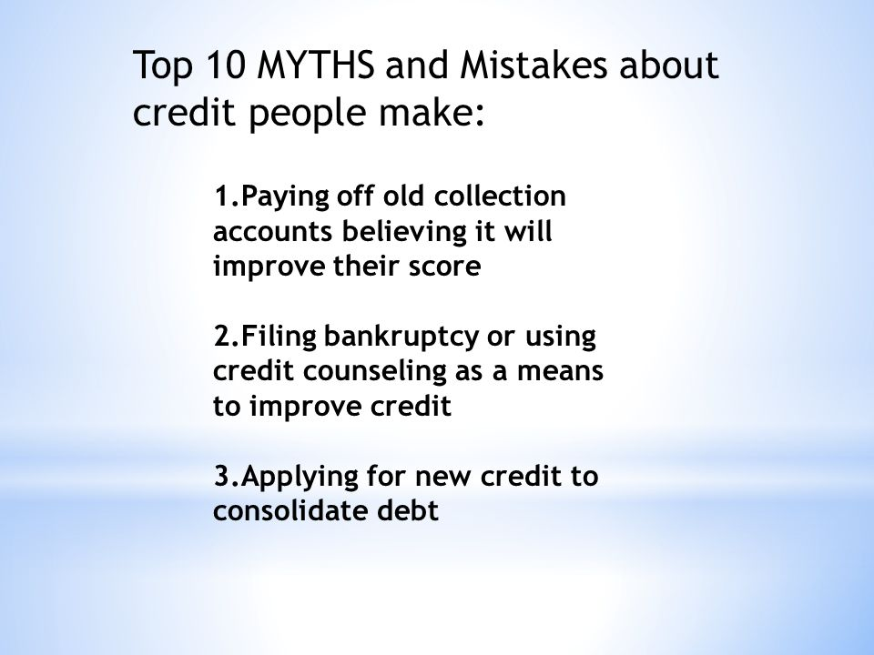 1.Paying off old collection accounts believing it will improve their score 2.Filing bankruptcy or using credit counseling as a means to improve credit 3.Applying for new credit to consolidate debt Top 10 MYTHS and Mistakes about credit people make: