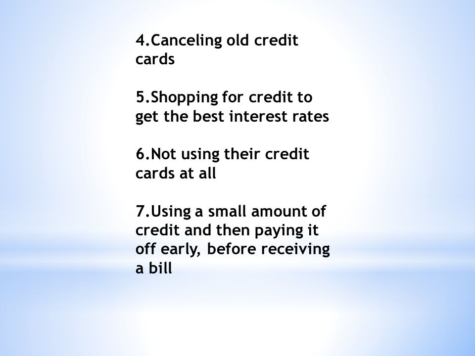 4.Canceling old credit cards 5.Shopping for credit to get the best interest rates 6.Not using their credit cards at all 7.Using a small amount of credit and then paying it off early, before receiving a bill
