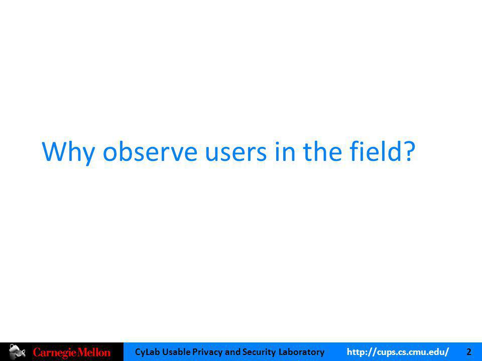 CyLab Usable Privacy and Security Laboratory   2 Why observe users in the field