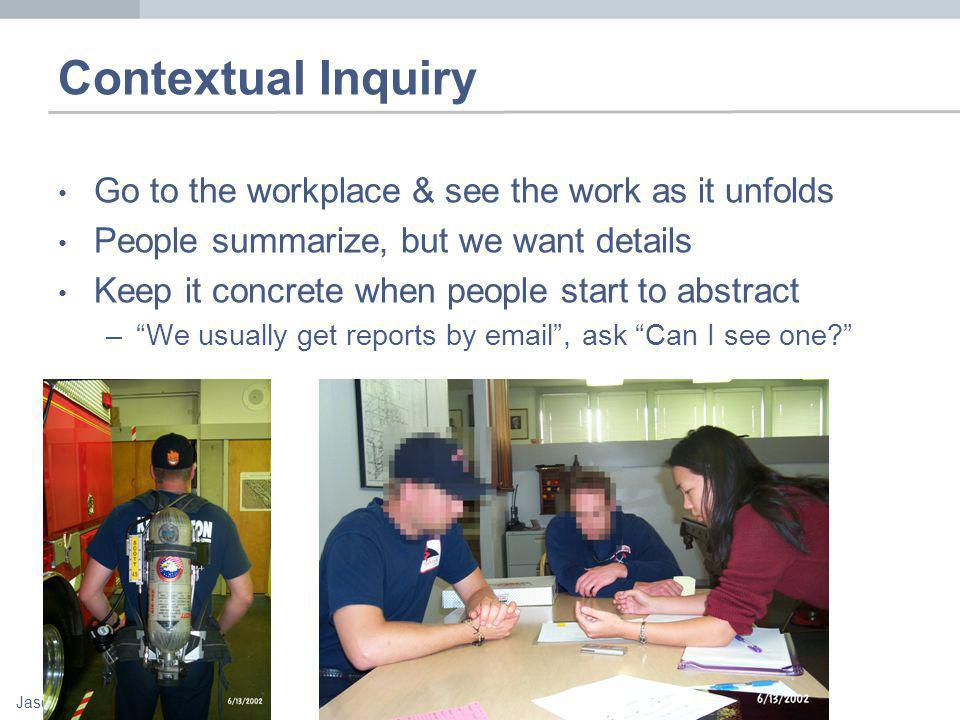 Jason Hong Contextual Inquiry Go to the workplace & see the work as it unfolds People summarize, but we want details Keep it concrete when people start to abstract –We usually get reports by  , ask Can I see one