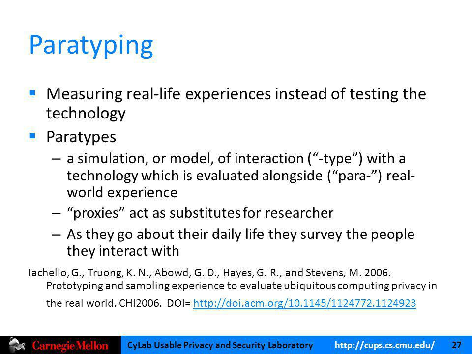 CyLab Usable Privacy and Security Laboratory   27 Paratyping Measuring real-life experiences instead of testing the technology Paratypes – a simulation, or model, of interaction (-type) with a technology which is evaluated alongside (para-) real- world experience – proxies act as substitutes for researcher – As they go about their daily life they survey the people they interact with Iachello, G., Truong, K.