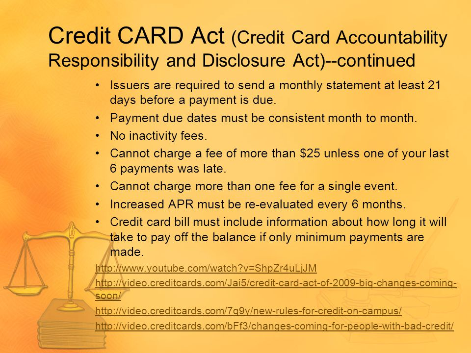 Credit CARD Act (Credit Card Accountability Responsibility and Disclosure Act)--continued Issuers are required to send a monthly statement at least 21 days before a payment is due.