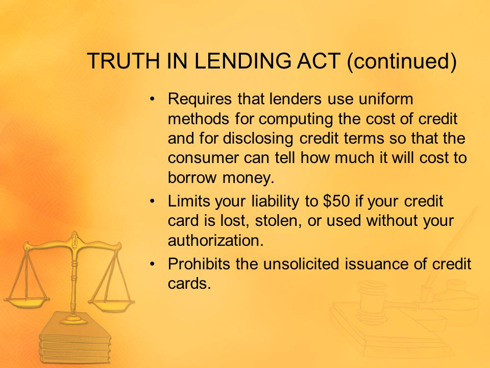 TRUTH IN LENDING ACT (continued) Requires that lenders use uniform methods for computing the cost of credit and for disclosing credit terms so that the consumer can tell how much it will cost to borrow money.