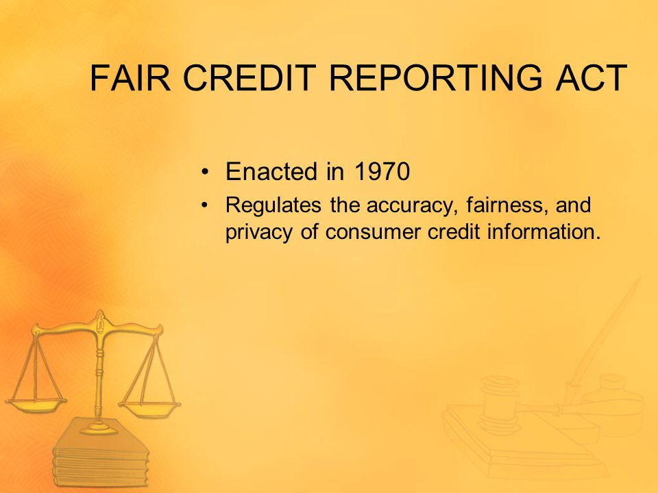FAIR CREDIT REPORTING ACT Enacted in 1970 Regulates the accuracy, fairness, and privacy of consumer credit information.