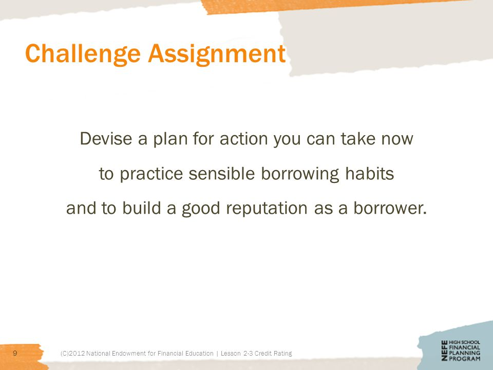 Challenge Assignment Devise a plan for action you can take now to practice sensible borrowing habits and to build a good reputation as a borrower.