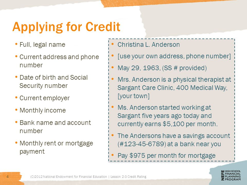 Applying for Credit Full, legal name Current address and phone number Date of birth and Social Security number Current employer Monthly income Bank name and account number Monthly rent or mortgage payment (C)2012 National Endowment for Financial Education | Lesson 2-3 Credit Rating 4 Christina L.