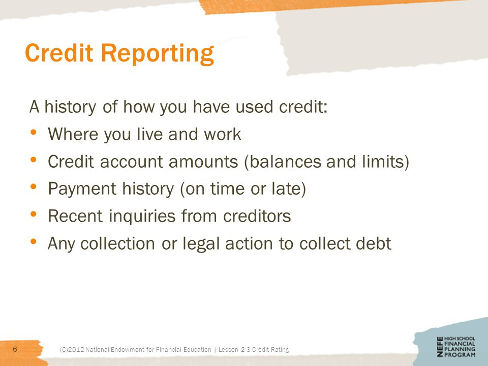 Credit Reporting A history of how you have used credit: Where you live and work Credit account amounts (balances and limits) Payment history (on time or late) Recent inquiries from creditors Any collection or legal action to collect debt (C)2012 National Endowment for Financial Education | Lesson 2-3 Credit Rating 6