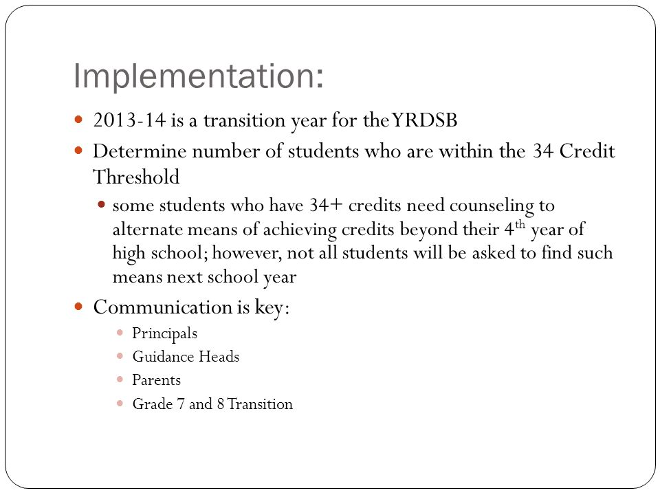 Implementation: 2013-14 is a transition year for the YRDSB Determine number of students who are within the 34 Credit Threshold some students who have 34+ credits need counseling to alternate means of achieving credits beyond their 4 th year of high school; however, not all students will be asked to find such means next school year Communication is key: Principals Guidance Heads Parents Grade 7 and 8 Transition