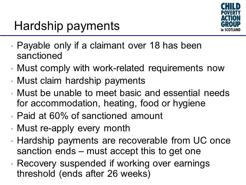 Hardship payments Payable only if a claimant over 18 has been sanctioned Must comply with work-related requirements now Must claim hardship payments Must be unable to meet basic and essential needs for accommodation, heating, food or hygiene Paid at 60% of sanctioned amount Must re-apply every month Hardship payments are recoverable from UC once sanction ends – must accept this to get one Recovery suspended if working over earnings threshold (ends after 26 weeks)