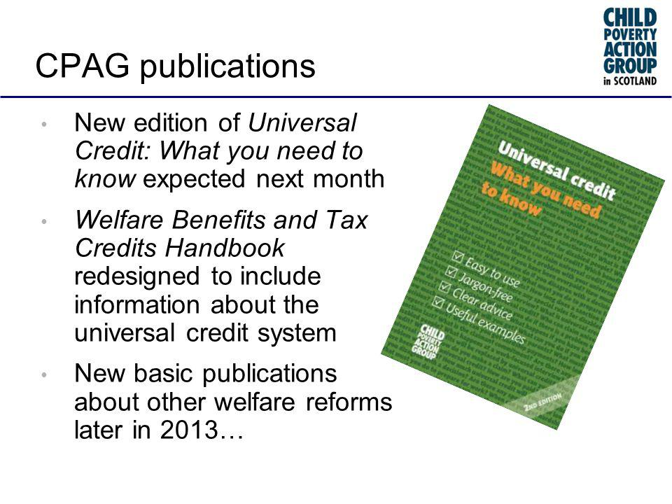 CPAG publications New edition of Universal Credit: What you need to know expected next month Welfare Benefits and Tax Credits Handbook redesigned to include information about the universal credit system New basic publications about other welfare reforms later in 2013…
