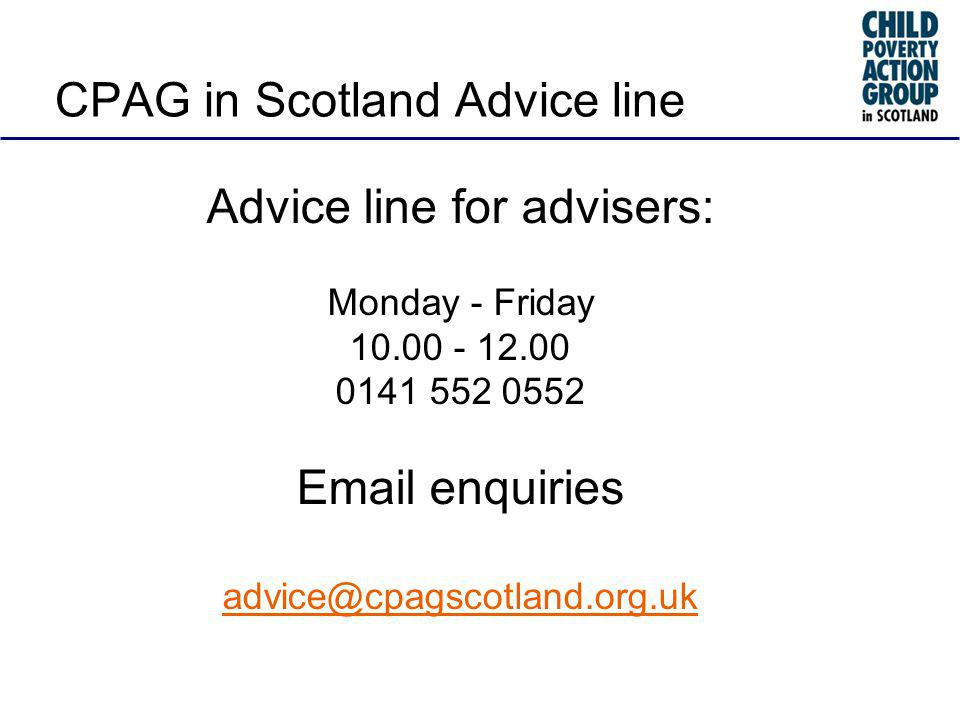 Advice line for advisers: Monday - Friday 10.00 - 12.00 0141 552 0552 Email enquiries advice@cpagscotland.org.uk CPAG in Scotland Advice line