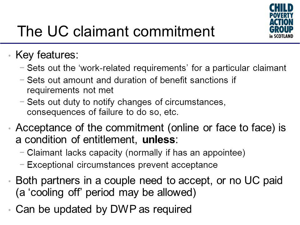 The UC claimant commitment Key features: Sets out the work-related requirements for a particular claimant Sets out amount and duration of benefit sanctions if requirements not met Sets out duty to notify changes of circumstances, consequences of failure to do so, etc.