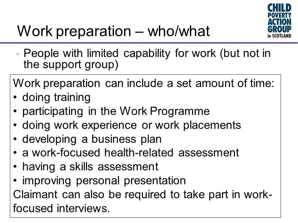 Work preparation – who/what People with limited capability for work (but not in the support group) Work preparation can include a set amount of time: doing training participating in the Work Programme doing work experience or work placements developing a business plan a work-focused health-related assessment having a skills assessment improving personal presentation Claimant can also be required to take part in work- focused interviews.