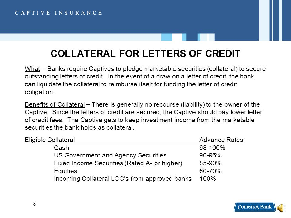 7 CHARACTERISTICS OF STANDBY LETTERS OF CREDIT (CONT.) The Bank which issues the letter of credit must review the creditworthiness of the Captive in order to approve the credit exposure, even though the letter of credit is fully collateralized.
