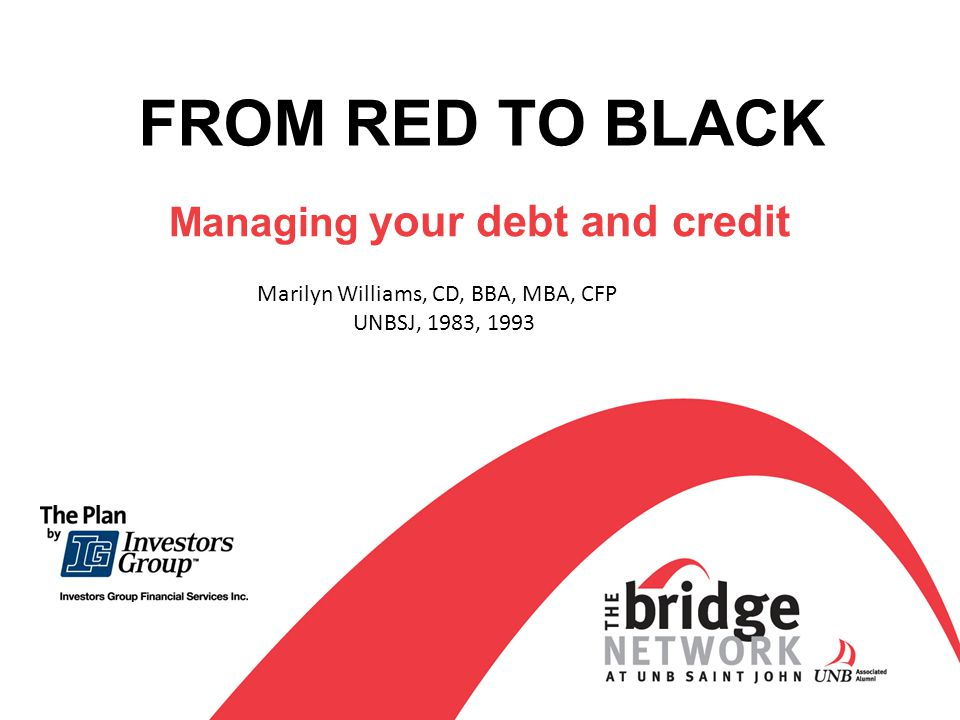 FROM RED TO BLACK Managing your debt and credit Marilyn Williams, CD, BBA, MBA, CFP UNBSJ, 1983, 1993