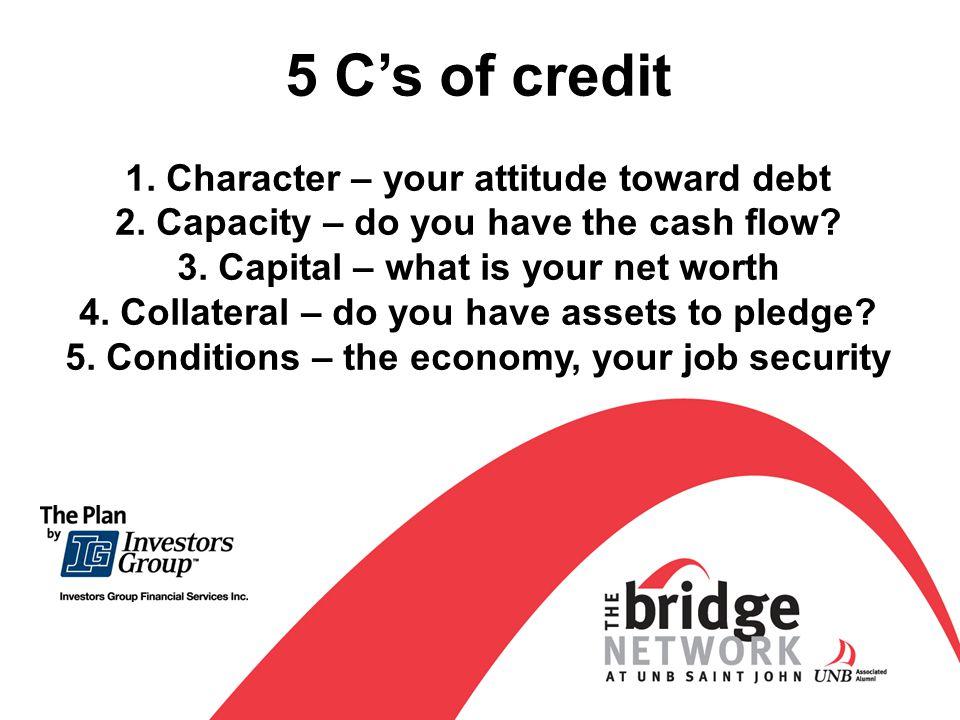 5 Cs of credit 1. Character – your attitude toward debt 2.