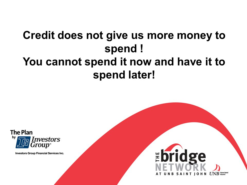 Credit does not give us more money to spend ! You cannot spend it now and have it to spend later!