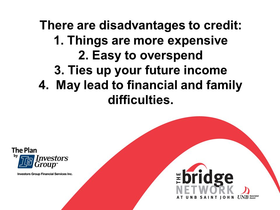 There are disadvantages to credit: 1. Things are more expensive 2.