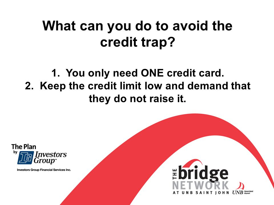 What can you do to avoid the credit trap. 1. You only need ONE credit card.