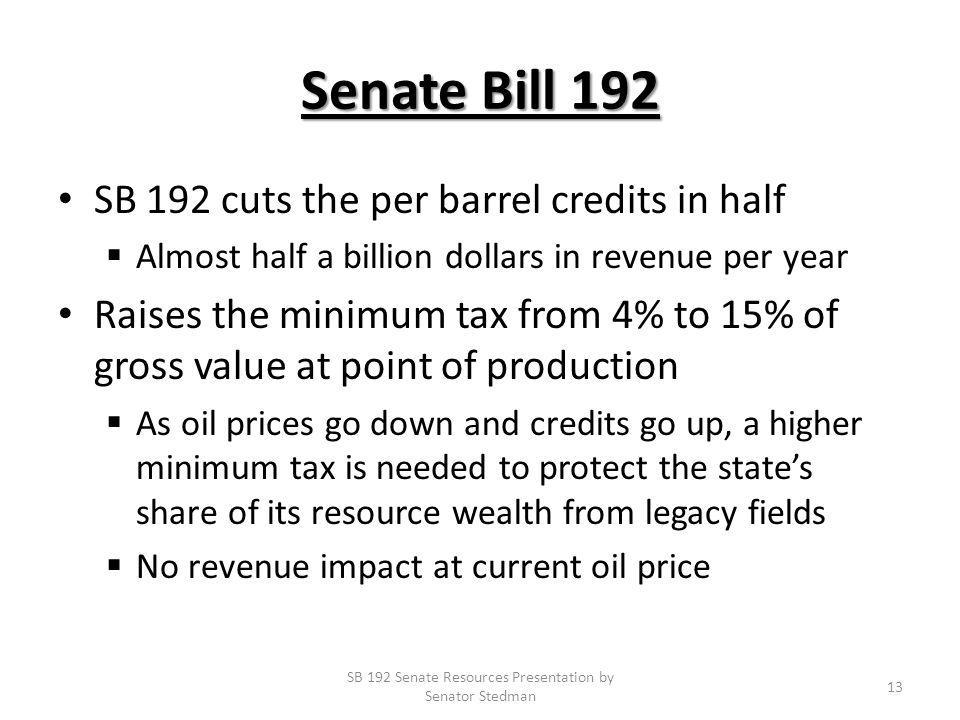 Senate Bill 192 SB 192 cuts the per barrel credits in half Almost half a billion dollars in revenue per year Raises the minimum tax from 4% to 15% of gross value at point of production As oil prices go down and credits go up, a higher minimum tax is needed to protect the states share of its resource wealth from legacy fields No revenue impact at current oil price SB 192 Senate Resources Presentation by Senator Stedman 13