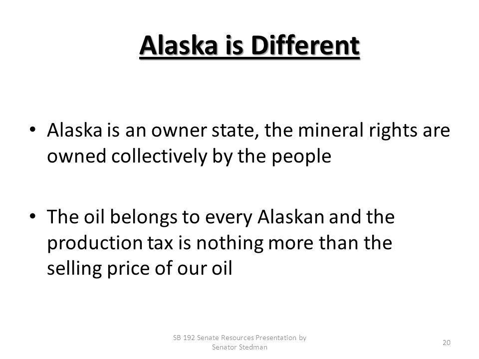 Alaska is Different Alaska is Different Alaska is an owner state, the mineral rights are owned collectively by the people The oil belongs to every Alaskan and the production tax is nothing more than the selling price of our oil SB 192 Senate Resources Presentation by Senator Stedman 20