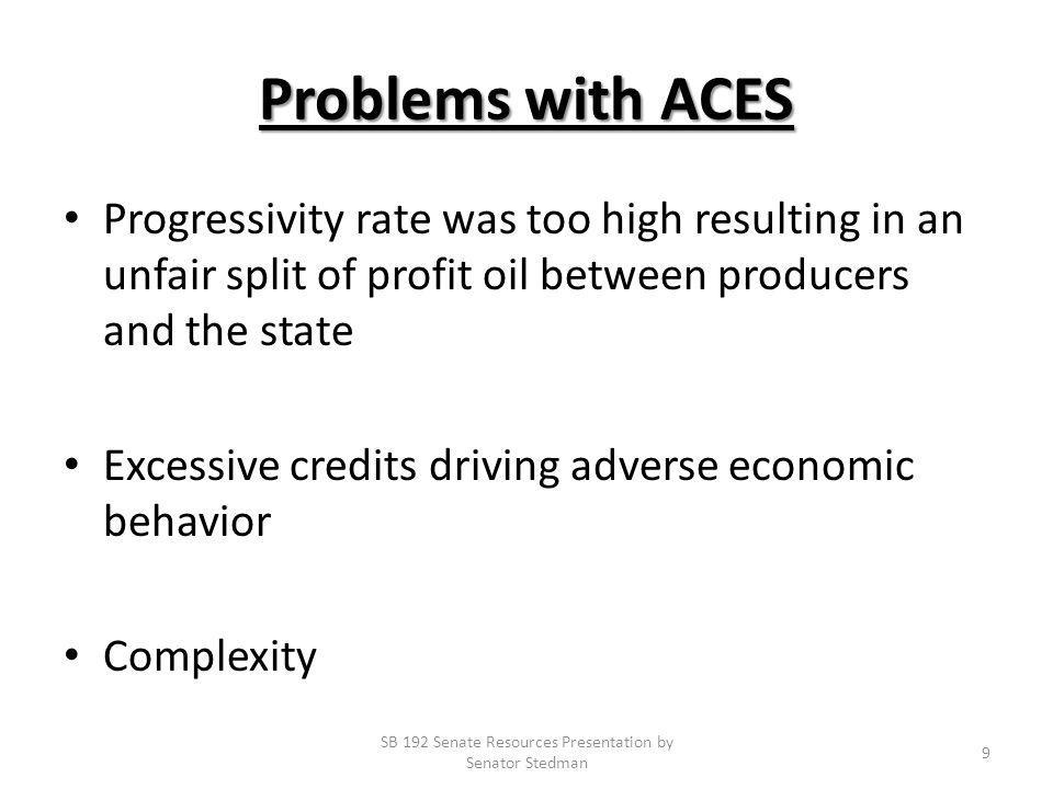 Problems with ACES Progressivity rate was too high resulting in an unfair split of profit oil between producers and the state Excessive credits driving adverse economic behavior Complexity SB 192 Senate Resources Presentation by Senator Stedman 9