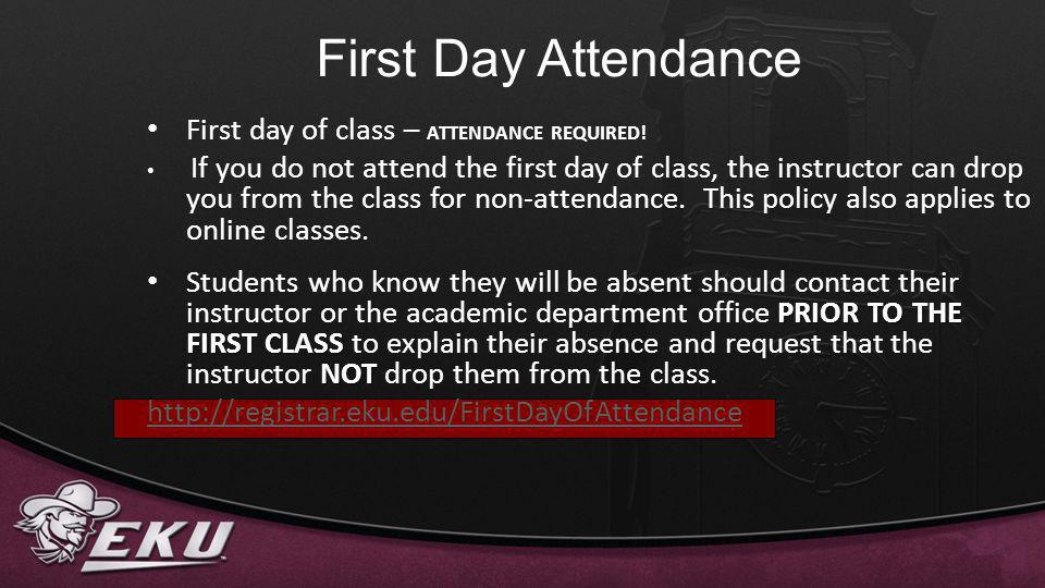 First Day Attendance First day of class – ATTENDANCE REQUIRED! If you do not attend the first day of class, the instructor can drop you from the class